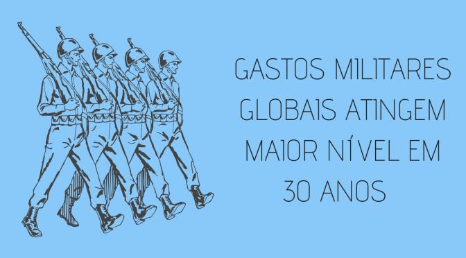 Gastos militares globais atingem maior nível em 30 anos