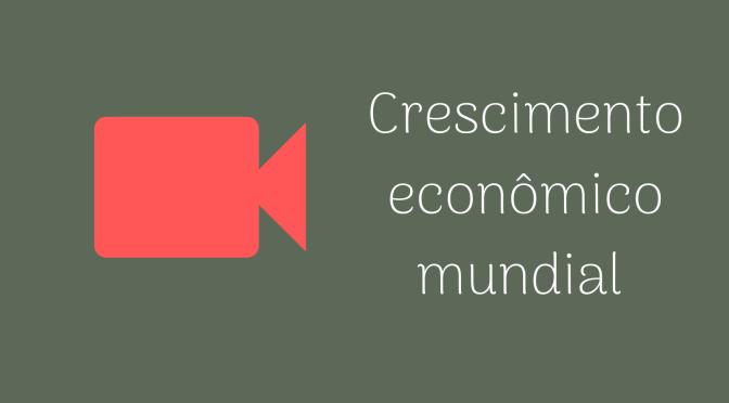 Vídeo: O crescimento econômico mundial